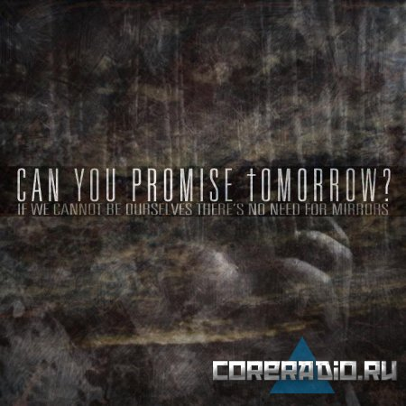 Can You Promise Tomorrow? - If We Cannot Be Ourselves There's No Need For Mirrors (2011)