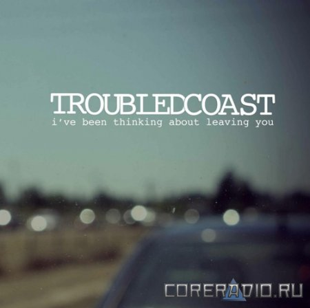 Troubled Coast - I've Been Thinking About Leaving You [EP] (2012)