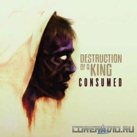 Destruction Of A King – Consumed [2011]